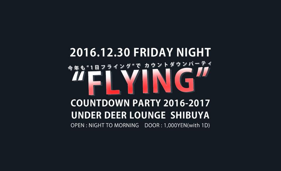 "2016.12.30(FRI) 『""FLYING"" COUNTDOWN PARTY 2016-2017』 at.渋谷UNDER DEER LOUNGE"