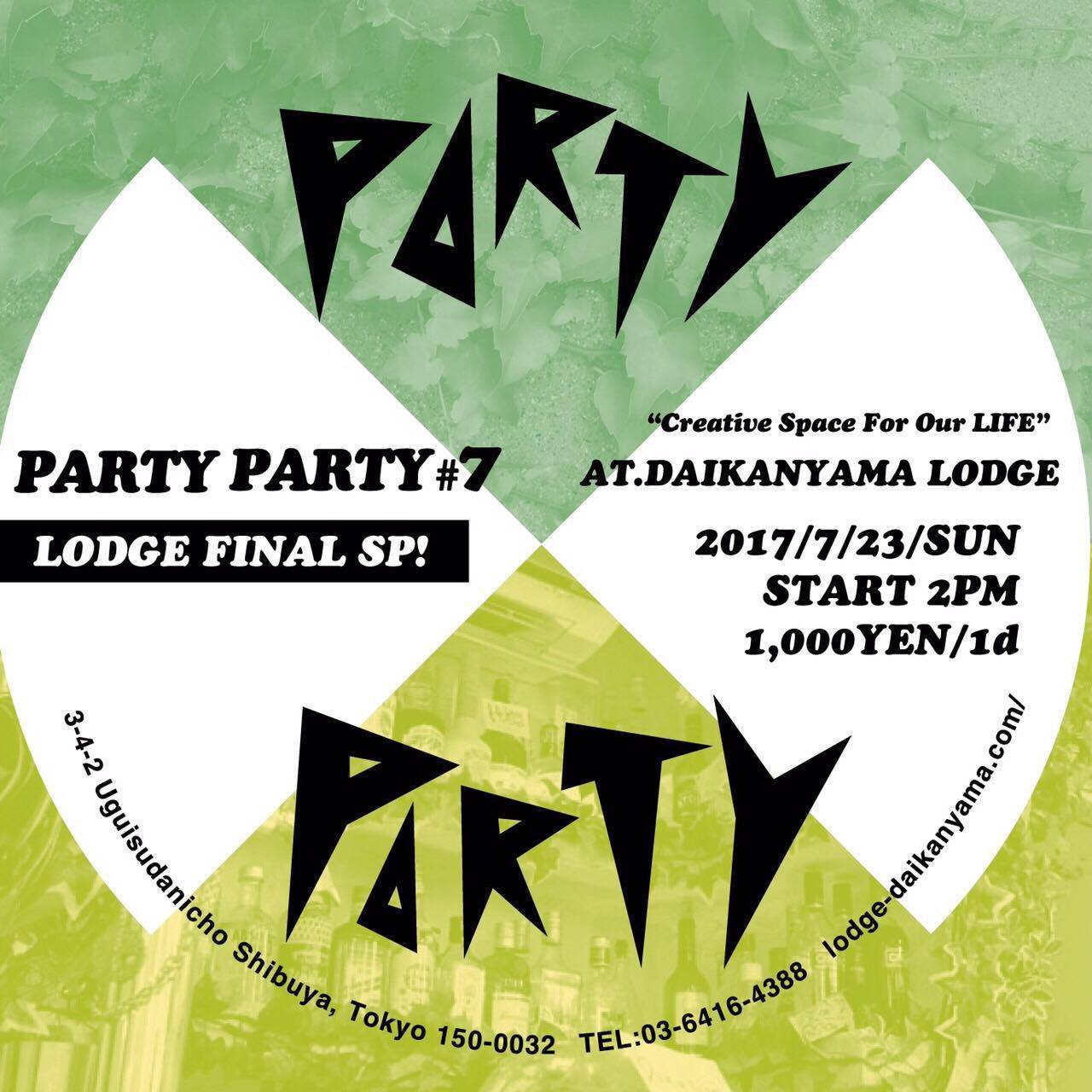 PARTYPARTY #7 代官山LODGE FINAL特別企画 DATE:2017.7.23(日)14:00-23:30 LOCATION:渋谷代官山エリア(Daikanyama LODGE,煮込みDaining,PELLS CAFE)